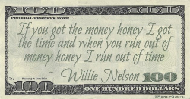 If you got the money honey I got the time and when you run out of money honey I run out of time Quote