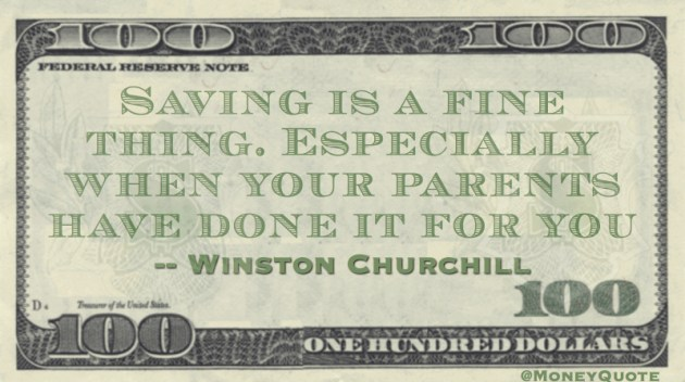 Saving is a fine thing. Especially when your parents have done it for you Quote