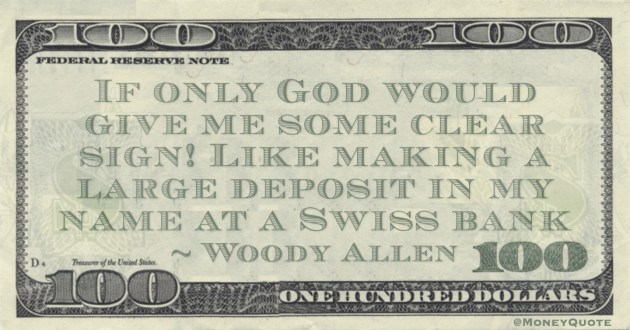 If only God would give me some clear sign! Like making a large deposit in my name at a Swiss bank Quote