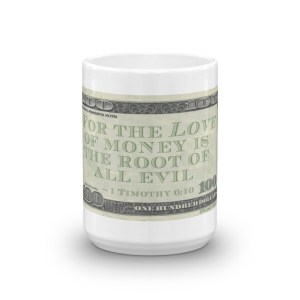 For the love of money is the root of all evil — 1 Timothy 6:10