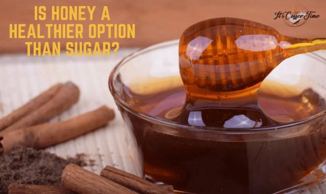 Is Honey a Healthier option than Sugar
