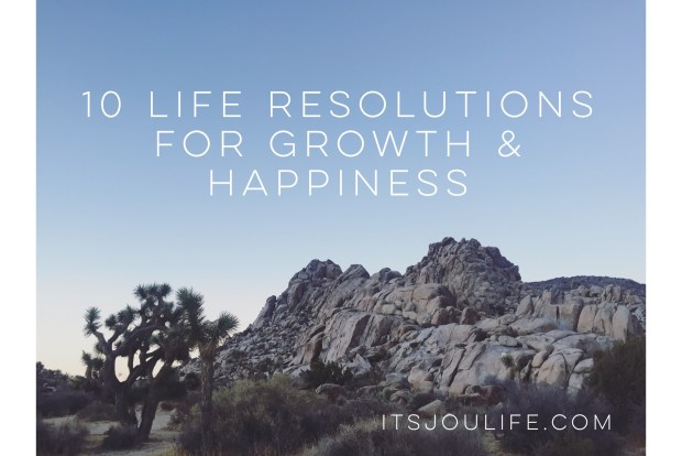 10 Life Resolutions for Growth & Happiness // https://itsjoulife.com/2017/01/02/life-resolutions/