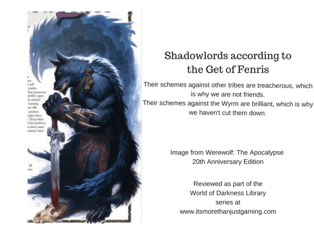"Shadowlords according to the Get of Fenris, ""Their schemes against other tribes are treacherous, which is why we are not friends. Their schemes against the Wyrm are brilliant, which is why we haven't cut them down."""