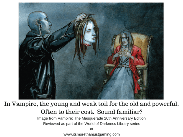 In Vampire, the young and weak toil for the old and powerful. Often to their cost. Sound familiar?