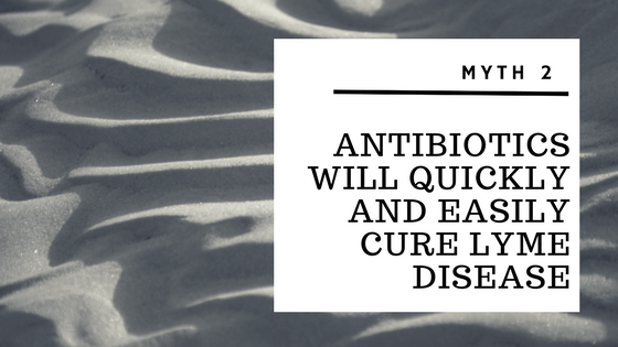 Myth 2 – Antibiotics will quickly and easily cure Lyme Disease