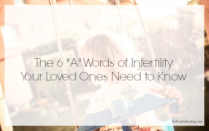 """The 6 """"A"""" Words of Infertility Your Loved Ones Need to Know // ItsPositiveLiving.com"""