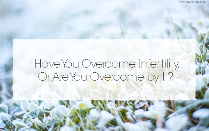 Have You Overcome Infertility, or Are You Overcome by It?