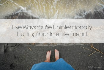 Five Ways You're Unintentionally Hurting Your Infertile Friend