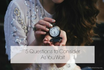 Five Questions to Consider As You Wait