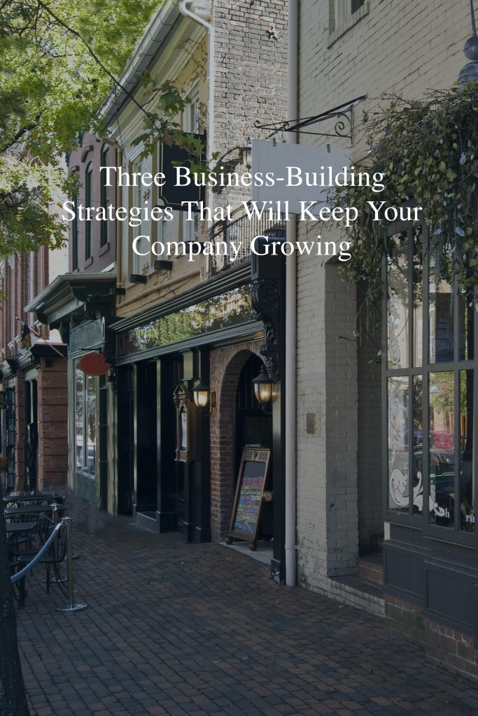 Three Business-Building Strategies That Will Keep Your Company Growing