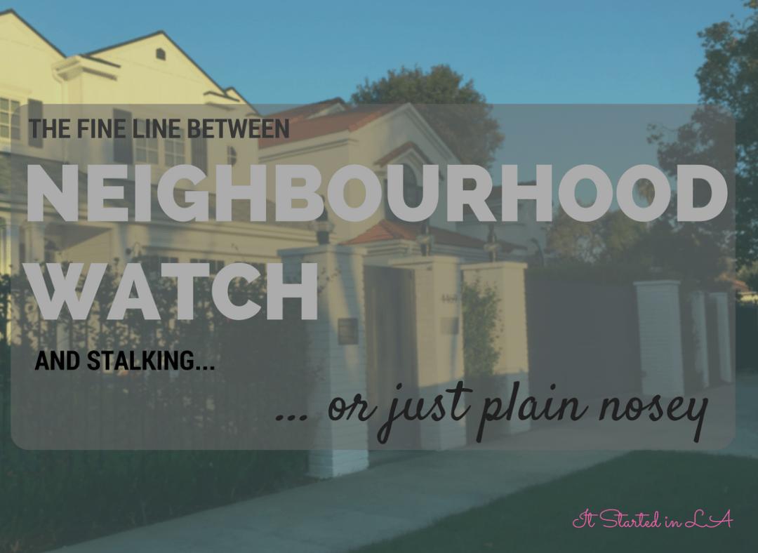 What is the fine line between Neighbourhood Watch and stalking ... or just plain nosey? | It Started in LA | itstartedinla.com
