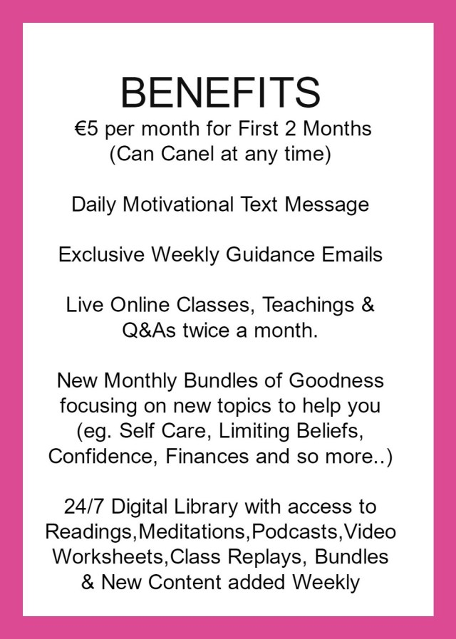 €5 per month for first 2 months can cancel at anytime daily motivational text message live online classes, teachings & Q&As twice a month new monthly bundles of goodness on new topics e.g. self care, limiting beliefs, confidence, fianances and so much more. 24/7 Digital Library with access to readings, videos, audios, podats, replay classes, worksheets and new content added every week