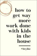 How To Get Way More Work Done With Kids In The House
