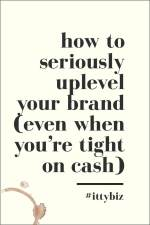 How To Seriously Uplevel Your Branding (Even When You're Tight On Cash)