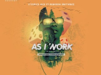 E'lyirics iace Ft Remison Switvibez - As I Work (Komape)