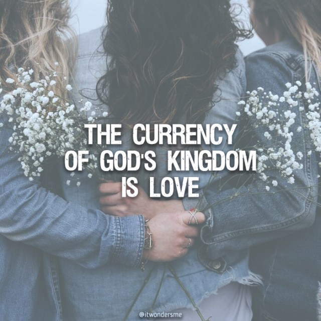 "The currency of Gods' Kingdom is love. ""Steep your life in God-reality, God-initiative, God-provisions. Don't worry about missing out. You'll find all your everyday human concerns will be met."" [Matt 6:33 MSG]"