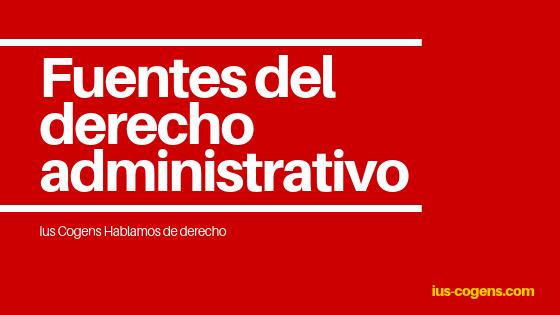 Las fuentes del Derecho Administrativo.