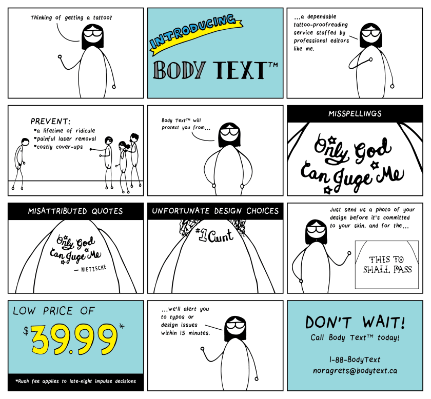 """Twelve-frame cartoon in the style of a television ad. It begins with a bespectacled editor saying """"Thinking of getting a tattoo?"""" Introducing Body Text """"…a dependable tattoo-proofreading service staffed by professional editors like me."""" Prevent: a lifetime of ridicule, painful laser removal & costly cover-ups. [Frame shows a person hunched over, sad, while others point at him and laugh.] """"Body Text will protect you from…"""" misspellings [Frame shows an elaborate cursive tattoo that reads, """"Only God Can Juge Me""""], misattributed quotes [Frame shows that same tattoo with more of the surroundings, which reveals that the saying was attributed to Nietzsche], unfortunate design choices [Frame shows a tattoo that should read """"#1 Aunt"""" but looks like """"#1 Cunt"""" because of the cursive writing]. """"Just send us a photo of your design before it's committed to your skin, and for the…"""" LOW PRICE OF $39.99* (*rush fee applies to late-night impulse decisions), """"we'll alert you to typos or design issues within 15 minutes."""" DON'T WAIT! Call Body Text today! 1-88-BodyText, noragrets@bodytext.ca."""