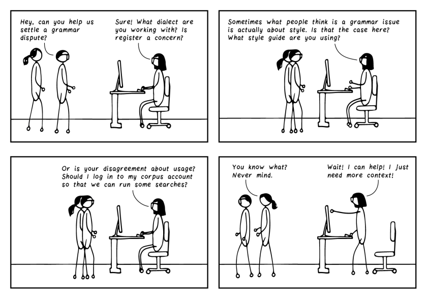 """Four-frame cartoon. First frame: two people walk into bespectacled editor's office and say, """"Hey, can you settle a grammar dispute for us?"""" The editor says, """"Sure! What dialect are you working with? Is register a concern?"""" Frame 2: The editor continues, """"Sometimes what people think is a grammar issue is actually about style. Is that the case here? What style guide are you using?"""" Frame 3: The editor is still going, """"Or is this disagreement about usage? Should I log in to my corpus account so that we can run some searches?"""" Frame 4: The two people walk out and say, """"You know what? Never mind."""" The bespectacled editor says, """"Wait! I can help! I just need more context!"""""""