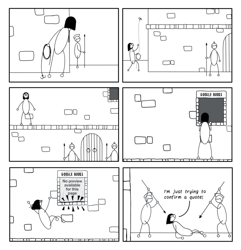 """Six-frame cartoon. Frame 1: Bespectacled editor peers around a wall of a fortified building and sees guards with medieval Roman helmets and spears. Frame 2: She throws a grappling hook up to a ledge of the building. Frame 3: She hugs the wall of the building along a high ledge toward a window. Frame 4: She peers into the window, labelled, """"Google Books."""" Frame 5: The window slams shut, with the words """"No preview available for this page."""" The impact knocks Bespectacled editor off the ledge. Frame 6: She is on the ground, surrounded by the medieval Roman guards, who are now pointing their spears at her. She says, """"I'm just trying to confirm a quote!"""""""