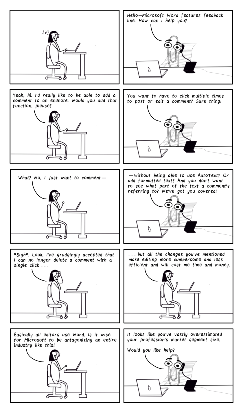 """10-frame cartoon. First frame shows Bespectacled Editor at her desk, holding her cell phone to her ear. She listens to it as it rings. Frame 2 shows Clippy, the Microsoft Office assistant, picking up the phone and saying, """"Hello, Microsoft Word features feedback line. How can I help you?"""" Frame 3: The editor says, """"Yeah, hi. I'd really like to be able to add a comment to an endnote. Would you add that function, please?"""" Frame 4: Clippy says, """"You want to have to click multiple times to post or edit a comment? Sure thing!"""" Frame 5: The editor says, """"What? No, I just want to comment—"""" Frame 6: Clippy says, """"—without being able to use AutoText? Or add formatted text? And you don't want to see what part of the text a comment's referring to? We've got you covered!"""" Frame 7: The editor says, """"*Sigh*. Look, I've grudgingly accepted that I can no longer delete a comment with a single click…"""" Frame 8, she continues, """"…but all the changes you've mentioned will make editing more cumbersome and less efficient and cost me time and money."""" Frame 9: She says, """"Basically all editors use Word. Is it wise for Microsoft to antagonize an entire industry like this?"""" Frame 10: Clippy responds, adjusted to not being able to delete a comment with a single click, but all of those changes you've mentioned would make my work harder. Basically all editors use Word, and yet you seem to be going out of your way to break the features we rely on. Is it really wise for Microsoft to be antagonizing an entire industry like this?"""" Frame 10: Clippy replies, """"It looks like you've vastly overestimated your profession's market segment size. Would you like help?"""""""