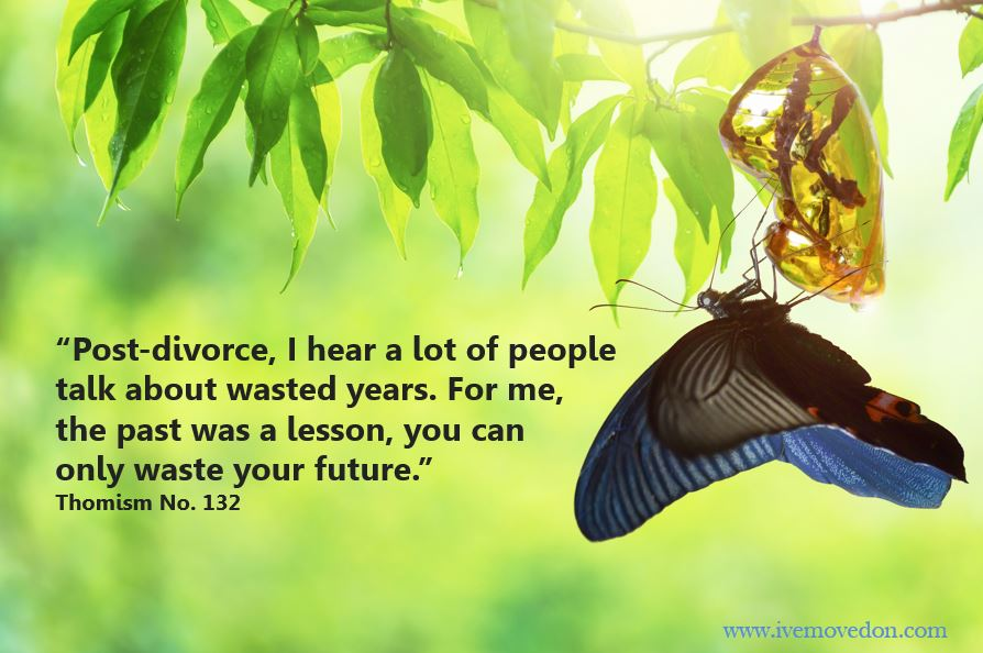 """Motivational Monday - """"Post-divorce, I hear a lot of people talk about wasted years. For me, the past was a lesson, you can only waste your future.""""  Thomism No. 132"""