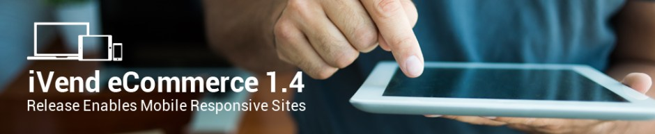 iVend eCommerce 1.4 - Release Enables Mobile Responsive Sites