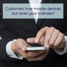 Customers love mobile devices, but does your business