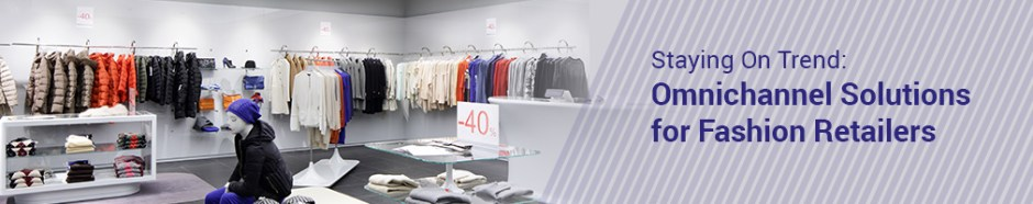 Staying On Trend-Omnichannel Solutions for Fashion Retailers