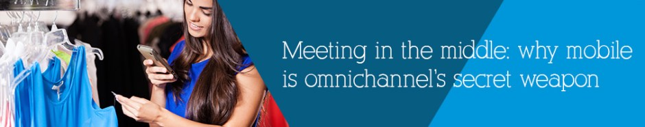Meeting in the middle: why mobile is omnichannel's secret weapon