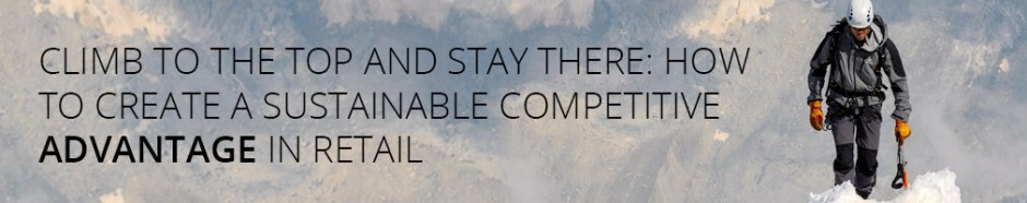 Climb to the Top and Stay There: How to Create a Sustainable Competitive Advantage in Retail