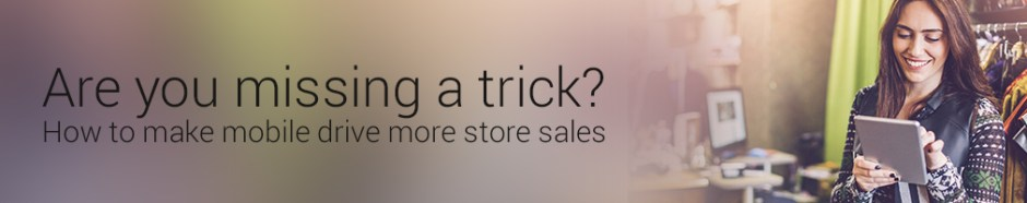 are-you-missing-a-trick-how-to-make-mobile-drive-more-store-sales