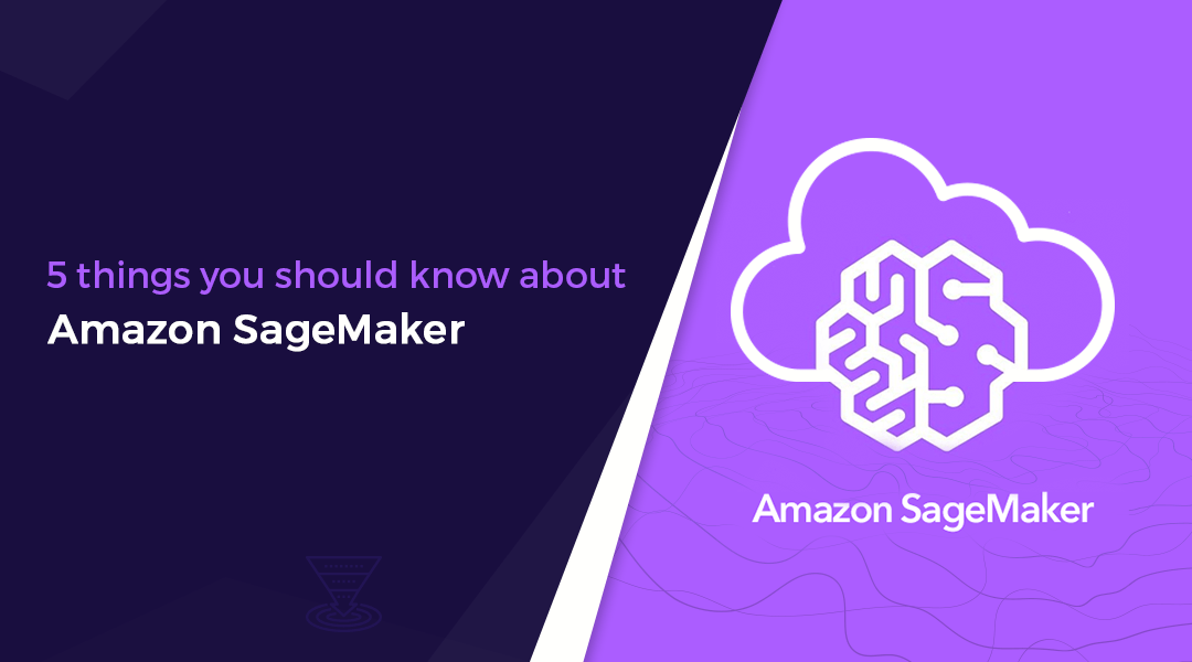 5 things you should know about amazon sagemaker