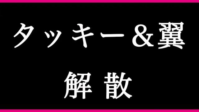 2018/09/10タッキー&翼が解散