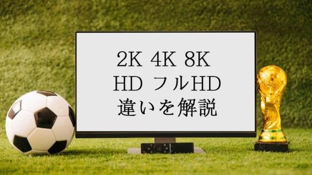 2K・4K・8KやHD・フルHDの違いをやさしく解説【解像度に差がある】