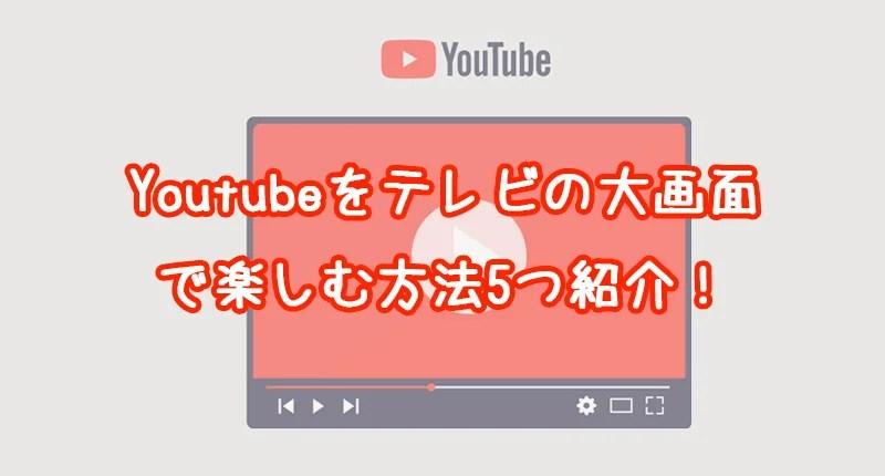 【最新】Youtubeをテレビの大画面で見る6つの方法 | 安さ順に紹介
