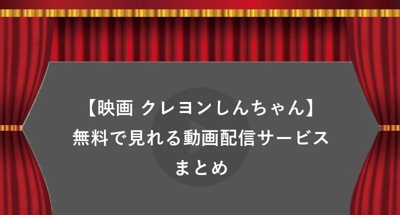 【無料】歴代映画クレヨンしんちゃんシリーズがタダで見れる動画配信サービスまとめ【みどころ・口コミ有り】