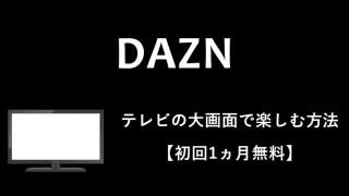 【2019最新】DAZNをテレビの大画面で見る全方法(8つ)をおすすめ順に紹介