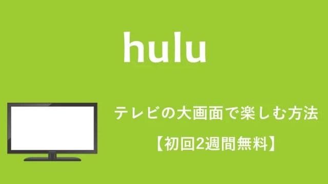 【2019最新】huluをテレビの大画面で見る全方法(8つ)をおすすめ順に紹介