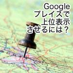 Googleプレイス上位表示(Googleマップ最適化)の方法