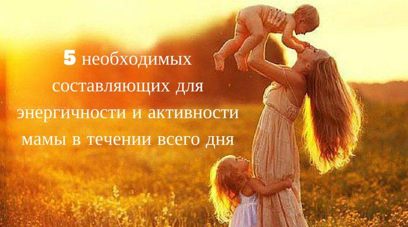 5 необходимых составляющих для энергичности и активности мамы в течении всего дня
