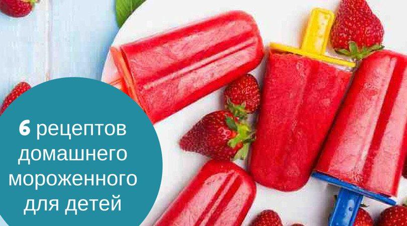 6 рецептов домашнего мороженного для детей