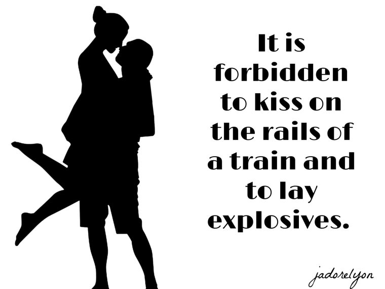 It is forbidden to kiss on the rails of a train and to lay explosives. I