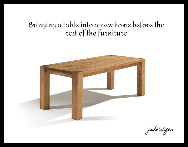 Bringing a table into a new home before the rest of the furniture(1)