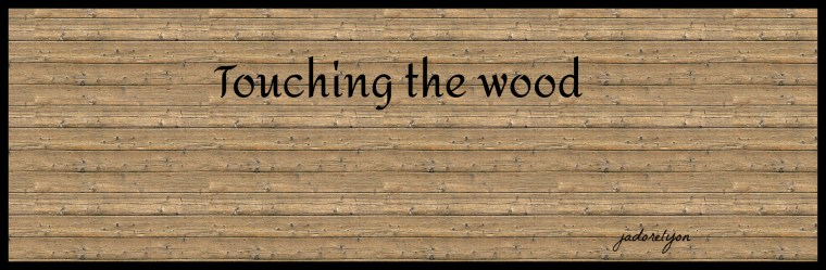 Touching the wood.