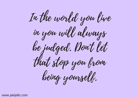in the world you live in you will always be judged don't let that stop you from being yourself