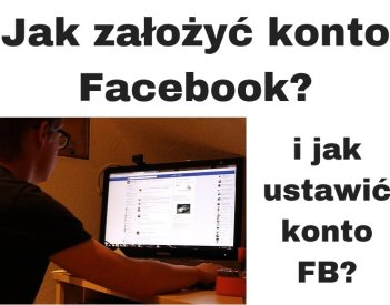 Jak założyć konto na Facebooku? Jak się zarejestrować i ustawić FB?