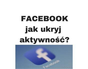 Jak ukryć swoją aktywność na FB? Poradnik!
