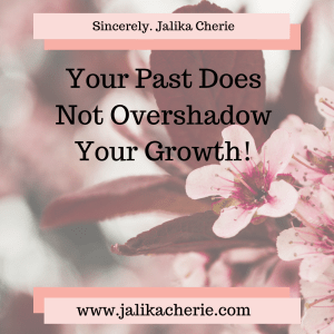 Your Past Does Not Overshadow Your Growth!