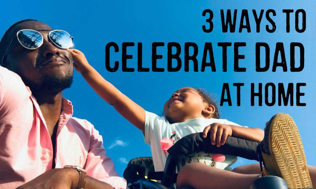 3 ways to celebrate dad at home